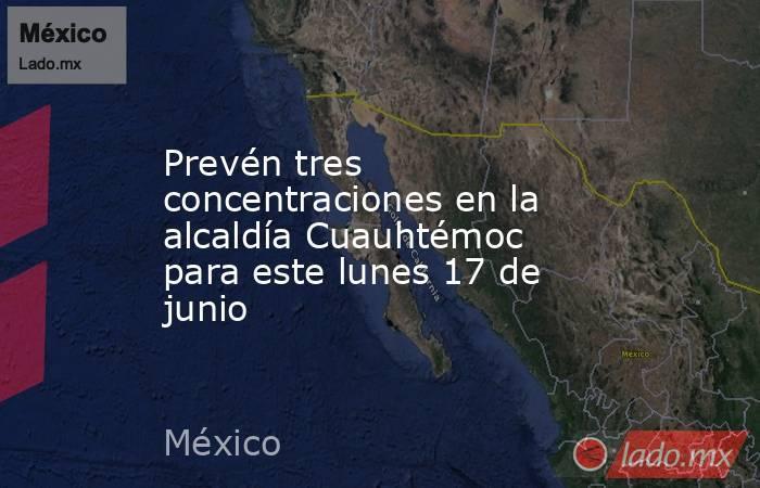 Prevén tres concentraciones en la alcaldía Cuauhtémoc para este lunes 17 de junio. Noticias en tiempo real