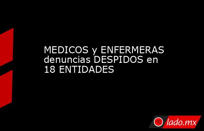 MEDICOS y ENFERMERAS denuncias DESPIDOS en 18 ENTIDADES. Noticias en tiempo real