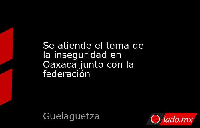 Se atiende el tema de la inseguridad en Oaxaca junto con la federación. Noticias en tiempo real