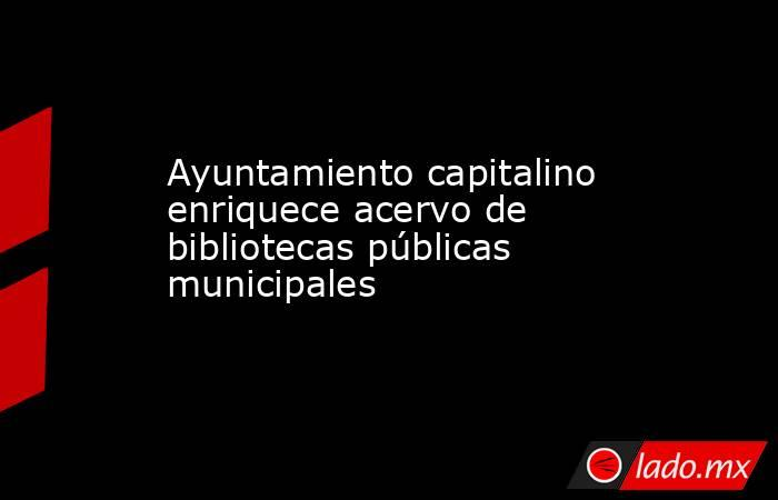 Ayuntamiento capitalino enriquece acervo de bibliotecas públicas municipales. Noticias en tiempo real