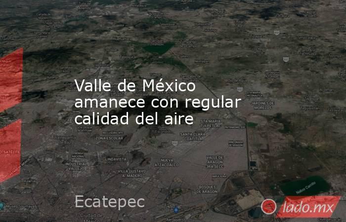 Valle de México amanece con regular calidad del aire. Noticias en tiempo real