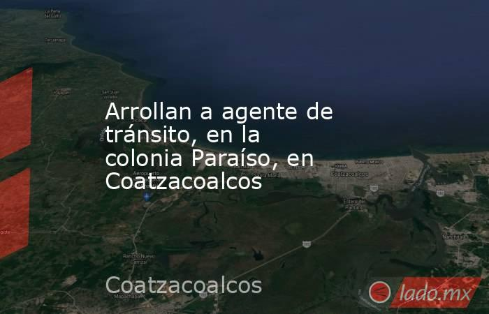 Arrollan a agente de tránsito, en la colonia Paraíso, en Coatzacoalcos. Noticias en tiempo real