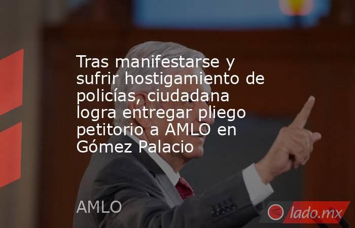 Tras manifestarse y sufrir hostigamiento de policías, ciudadana logra entregar pliego petitorio a AMLO en Gómez Palacio . Noticias en tiempo real