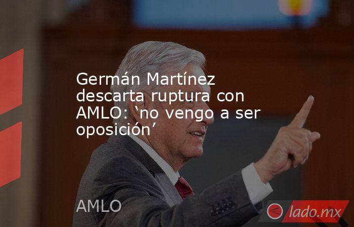 Germán Martínez descarta ruptura con AMLO: 'no vengo a ser oposición'. Noticias en tiempo real