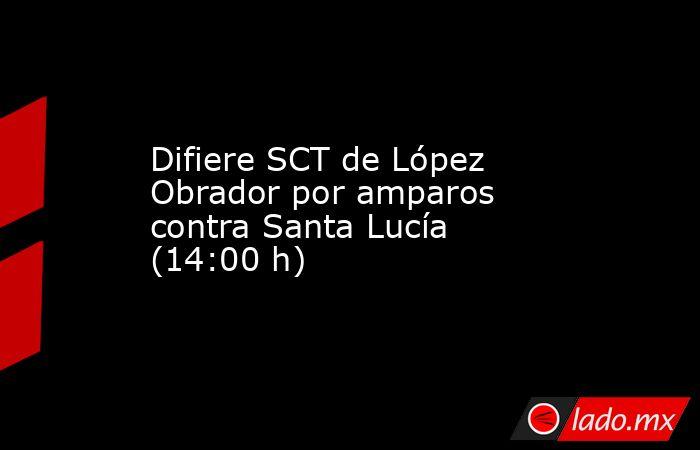 Difiere SCT de López Obrador por amparos contra Santa Lucía (14:00 h). Noticias en tiempo real