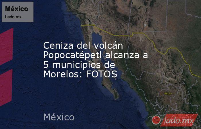 Ceniza del volcán Popocatépetl alcanza a 5 municipios de Morelos: FOTOS. Noticias en tiempo real