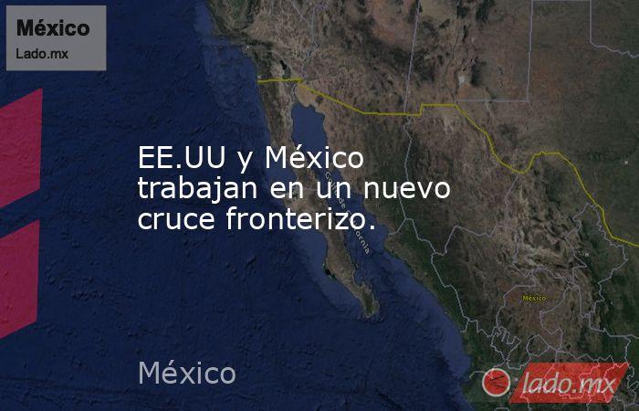 EE.UU y México trabajan en un nuevo cruce fronterizo.. Noticias en tiempo real