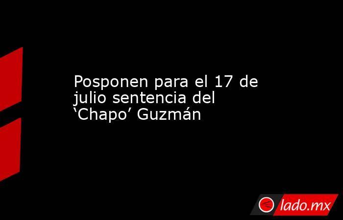 Posponen para el 17 de julio sentencia del 'Chapo' Guzmán. Noticias en tiempo real
