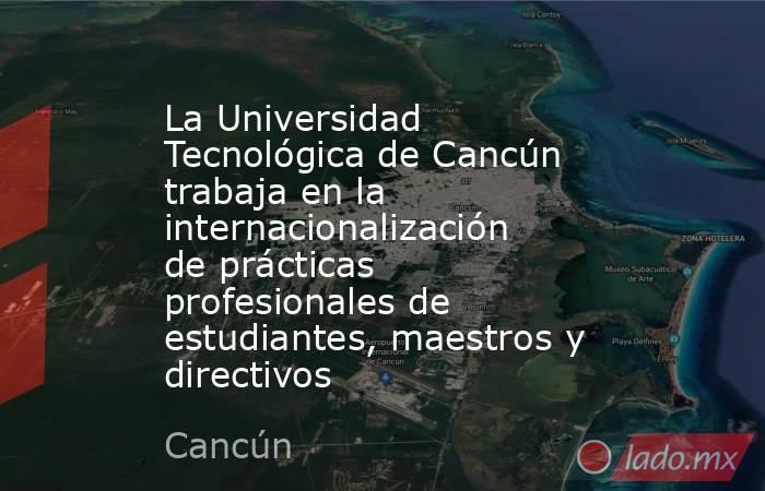 La Universidad Tecnológica de Cancún trabaja en la internacionalización de prácticas profesionales de estudiantes, maestros y directivos. Noticias en tiempo real