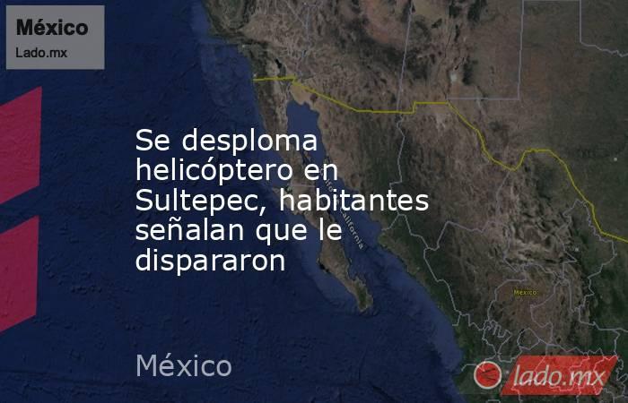 Se desploma helicóptero en Sultepec, habitantes señalan que le dispararon. Noticias en tiempo real