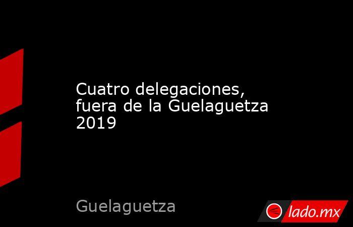 Cuatro delegaciones, fuera de la Guelaguetza 2019. Noticias en tiempo real