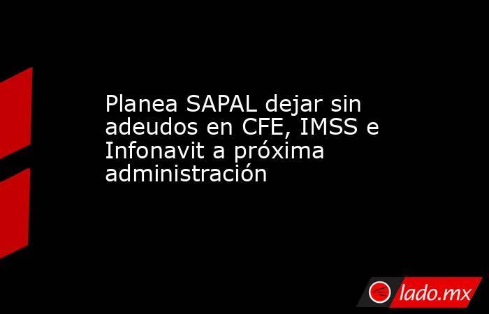 Planea SAPAL dejar sin adeudos en CFE, IMSS e Infonavit a próxima administración  . Noticias en tiempo real