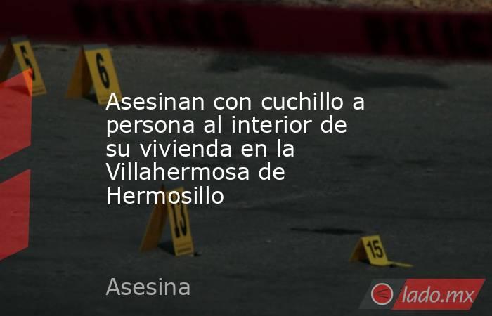 Asesinan con cuchillo a persona al interior de su vivienda en la Villahermosa de Hermosillo. Noticias en tiempo real