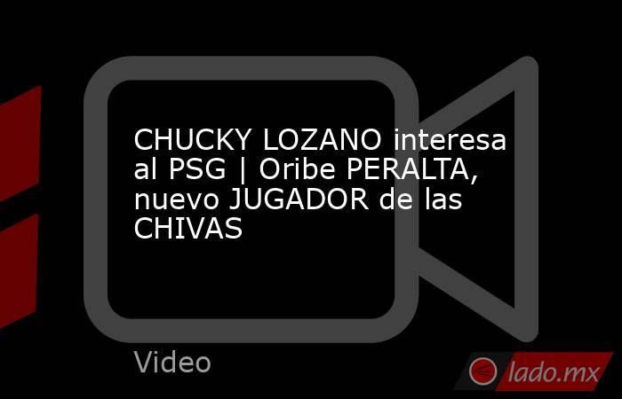 CHUCKY LOZANO interesa al PSG | Oribe PERALTA, nuevo JUGADOR de las CHIVAS. Noticias en tiempo real
