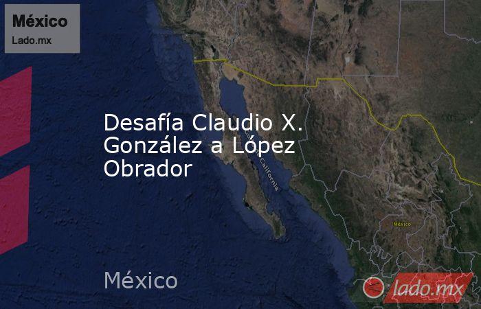 Desafía Claudio X. González a López Obrador. Noticias en tiempo real