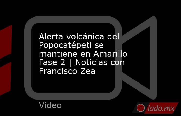 Alerta volcánica del Popocatépetl se mantiene en Amarillo Fase 2   Noticias con Francisco Zea. Noticias en tiempo real
