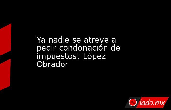 Ya nadie se atreve a pedir condonación de impuestos: López Obrador. Noticias en tiempo real