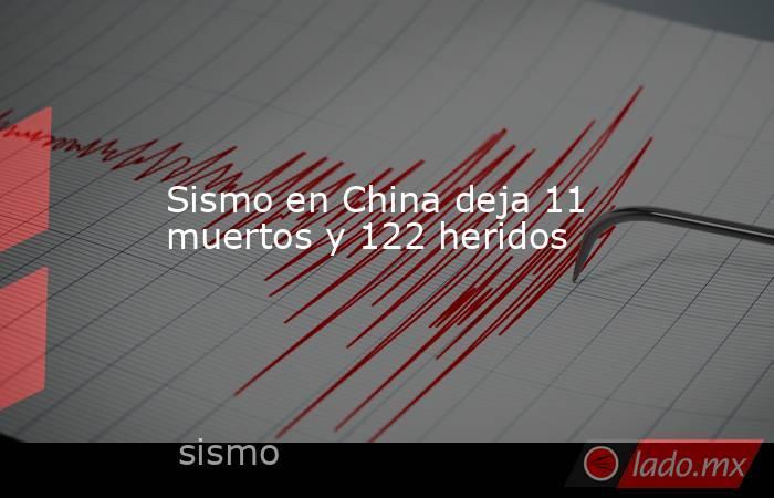 Sismo en China deja 11 muertos y 122 heridos. Noticias en tiempo real