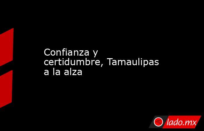 Confianza y certidumbre, Tamaulipas a la alza. Noticias en tiempo real