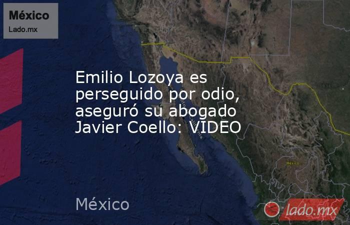 Emilio Lozoya es perseguido por odio, aseguró su abogado Javier Coello: VIDEO. Noticias en tiempo real