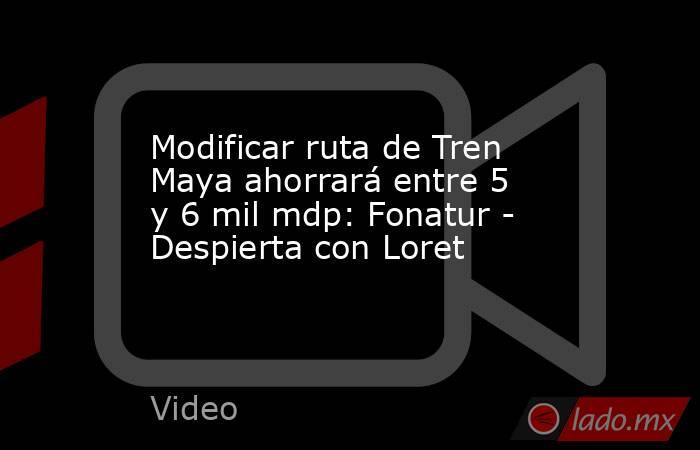Modificar ruta de Tren Maya ahorrará entre 5 y 6 mil mdp: Fonatur - Despierta con Loret. Noticias en tiempo real