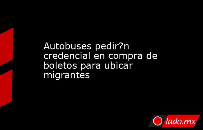 Autobuses pedir?n credencial en compra de boletos para ubicar migrantes. Noticias en tiempo real