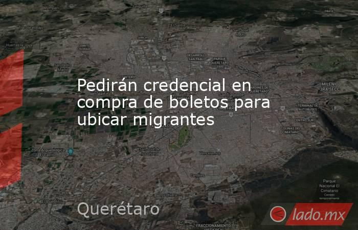 Pedirán credencial en compra de boletos para ubicar migrantes. Noticias en tiempo real