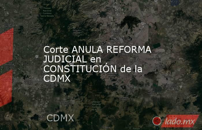 Corte ANULA REFORMA JUDICIAL en CONSTITUCIÓN de la CDMX. Noticias en tiempo real