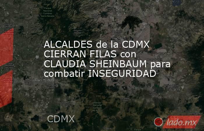 ALCALDES de la CDMX CIERRAN FILAS con CLAUDIA SHEINBAUM para combatir INSEGURIDAD. Noticias en tiempo real
