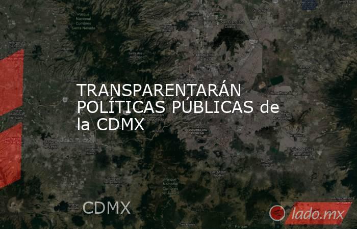 TRANSPARENTARÁN POLÍTICAS PÚBLICAS de la CDMX. Noticias en tiempo real