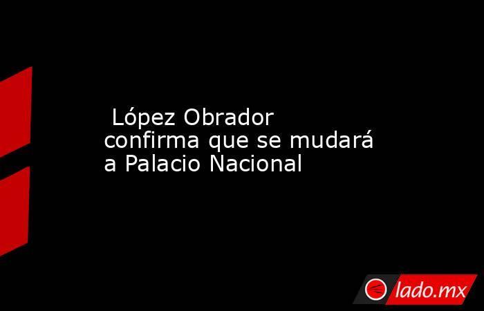 López Obrador confirma que se mudará a Palacio Nacional. Noticias en tiempo real