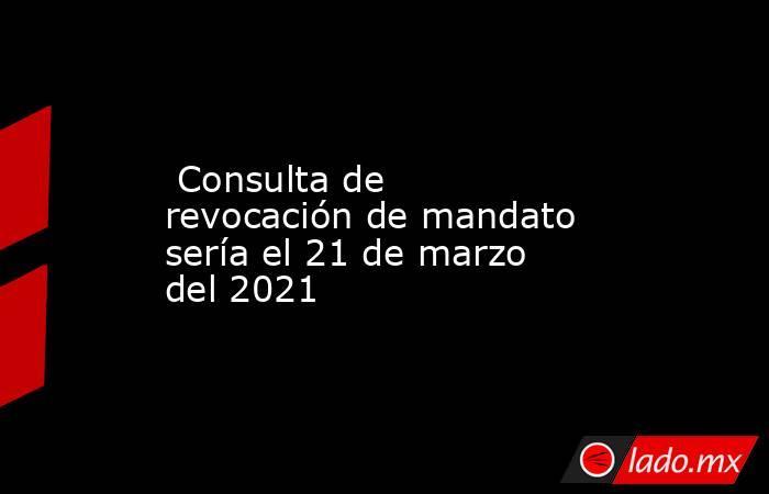 Consulta de revocación de mandato sería el 21 de marzo del 2021. Noticias en tiempo real