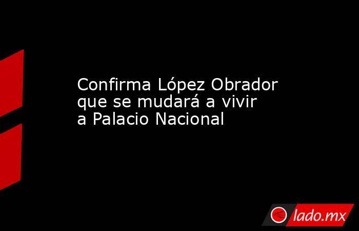 Confirma López Obrador que se mudará a vivir a Palacio Nacional. Noticias en tiempo real