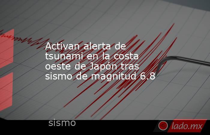 Activan alerta de tsunami en la costa oeste de Japón tras sismo de magnitud 6.8. Noticias en tiempo real