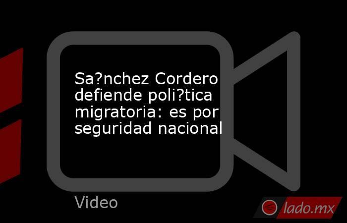Sa?nchez Cordero defiende poli?tica migratoria: es por seguridad nacional. Noticias en tiempo real