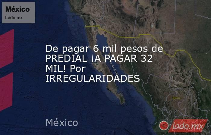 De pagar 6 mil pesos de PREDIAL ¡A PAGAR 32 MIL! Por IRREGULARIDADES. Noticias en tiempo real
