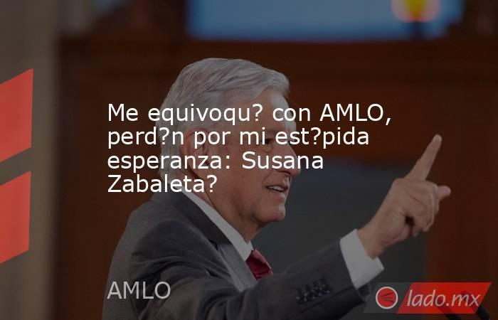 Me equivoqu? con AMLO, perd?n por mi est?pida esperanza: Susana Zabaleta?. Noticias en tiempo real