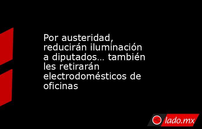 Por austeridad, reducirán iluminación a diputados… también les retirarán electrodomésticos de oficinas. Noticias en tiempo real