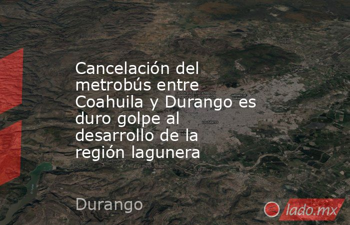 Cancelación del metrobús entre Coahuila y Durango es duro golpe al desarrollo de la región lagunera. Noticias en tiempo real