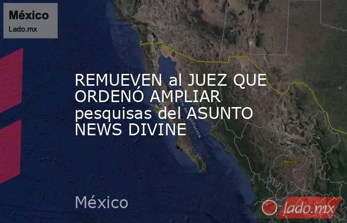 REMUEVEN al JUEZ QUE ORDENÓ AMPLIAR pesquisas del ASUNTO NEWS DIVINE. Noticias en tiempo real