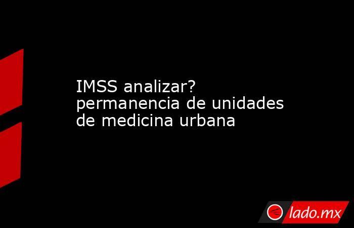 IMSS analizar? permanencia de unidades de medicina urbana. Noticias en tiempo real
