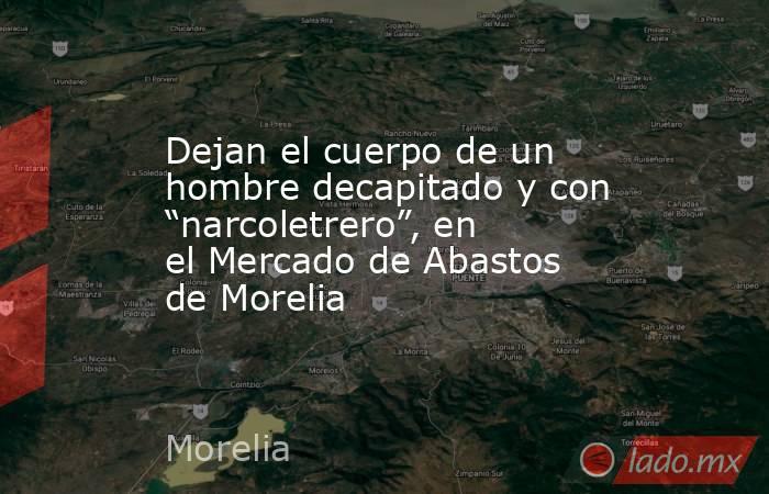 """Dejan el cuerpo de un hombre decapitado y con """"narcoletrero"""", en el Mercado de Abastos de Morelia. Noticias en tiempo real"""