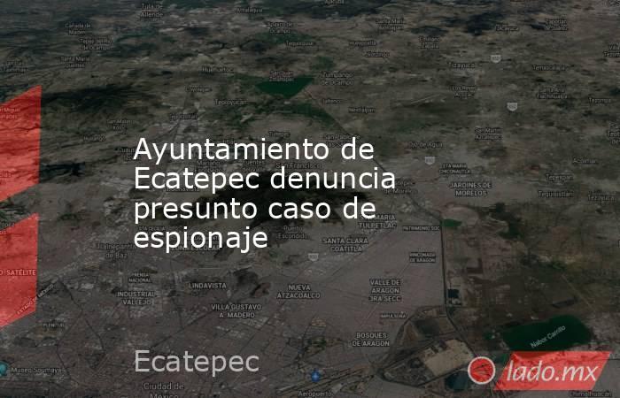 Ayuntamiento de Ecatepec denuncia presunto caso de espionaje. Noticias en tiempo real