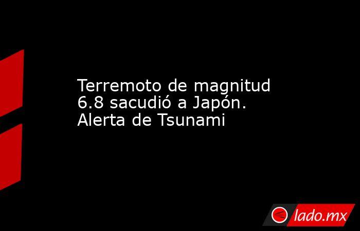 Terremoto de magnitud 6.8 sacudió a Japón. Alerta de Tsunami. Noticias en tiempo real