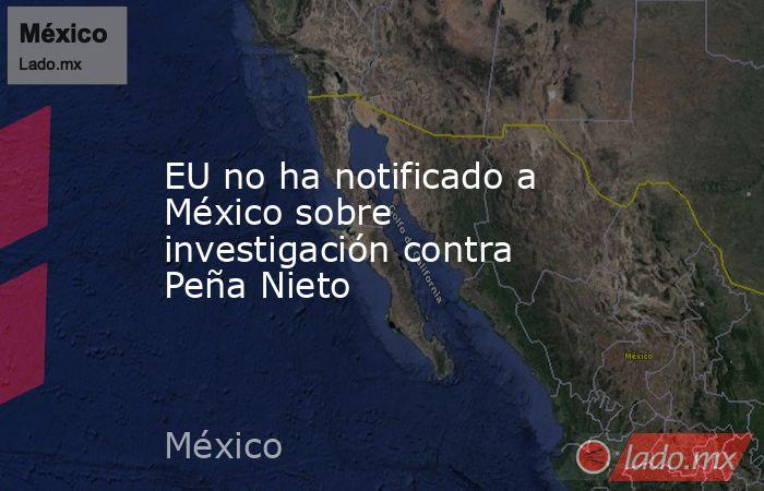 EU no ha notificado a México sobre investigación contra Peña Nieto. Noticias en tiempo real