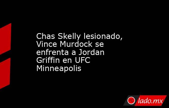 Chas Skelly lesionado, Vince Murdock se enfrenta a Jordan Griffin en UFC Minneapolis. Noticias en tiempo real