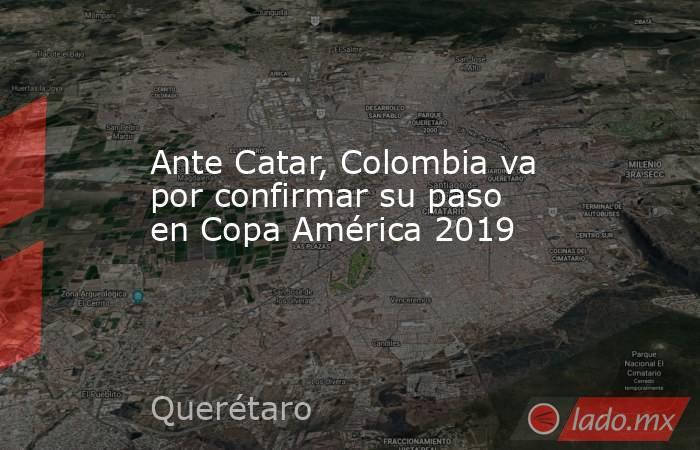 Ante Catar, Colombia va por confirmar su paso en Copa América 2019. Noticias en tiempo real