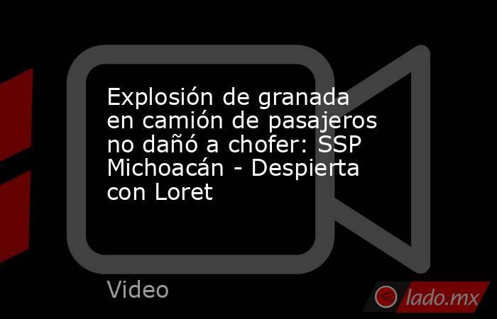 Explosión de granada en camión de pasajeros no dañó a chofer: SSP Michoacán - Despierta con Loret. Noticias en tiempo real