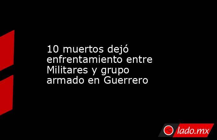 10 muertos dejó enfrentamiento entre Militares y grupo armado en Guerrero. Noticias en tiempo real