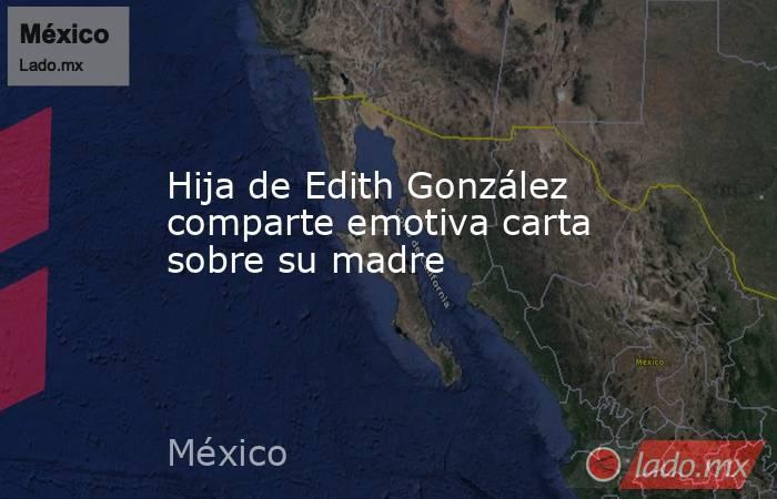 Hija de Edith González comparte emotiva carta sobre su madre. Noticias en tiempo real
